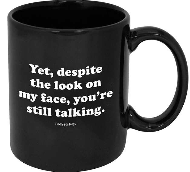 Funny Guy Mugs Yet Despite The Look On My Face You Re Still Talking Ceramic Coffee Mug 9 99 Down From 14